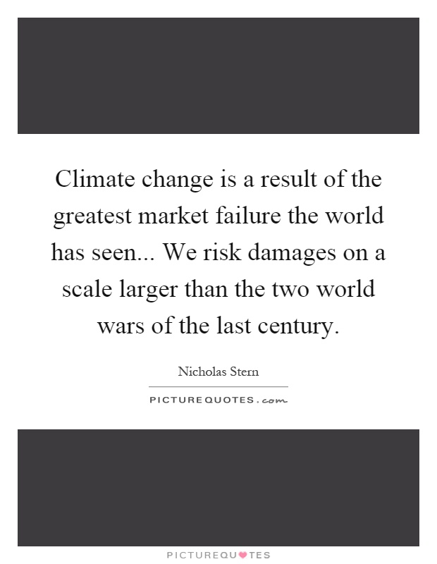 Climate change is a result of the greatest market failure the world has seen... We risk damages on a scale larger than the two world wars of the last century Picture Quote #1