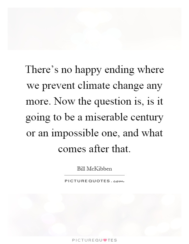 There's no happy ending where we prevent climate change any more. Now the question is, is it going to be a miserable century or an impossible one, and what comes after that Picture Quote #1