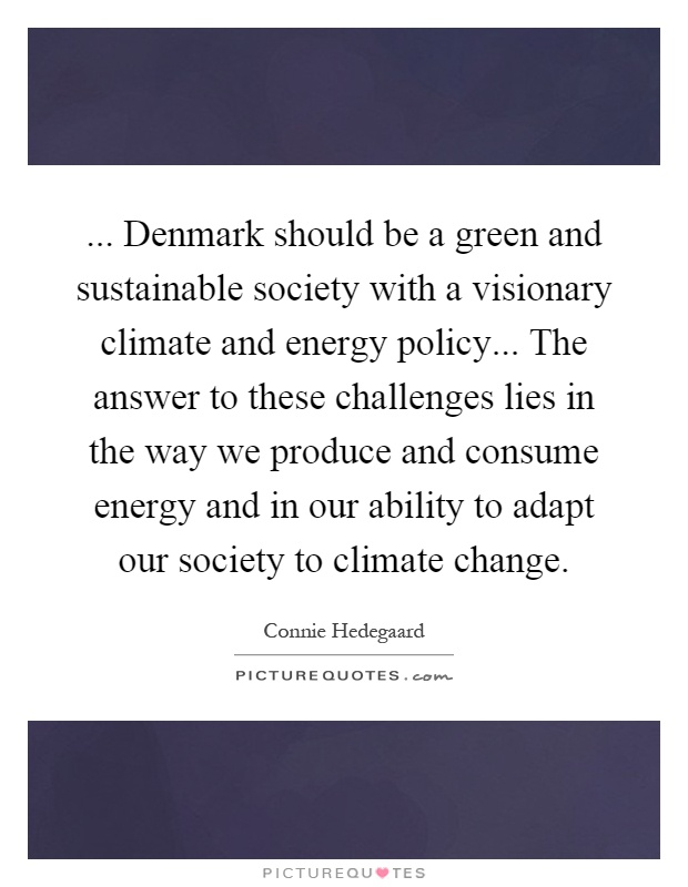 ... Denmark should be a green and sustainable society with a visionary climate and energy policy... The answer to these challenges lies in the way we produce and consume energy and in our ability to adapt our society to climate change Picture Quote #1