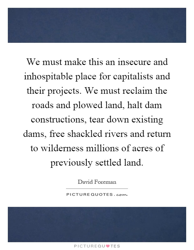 We must make this an insecure and inhospitable place for capitalists and their projects. We must reclaim the roads and plowed land, halt dam constructions, tear down existing dams, free shackled rivers and return to wilderness millions of acres of previously settled land Picture Quote #1