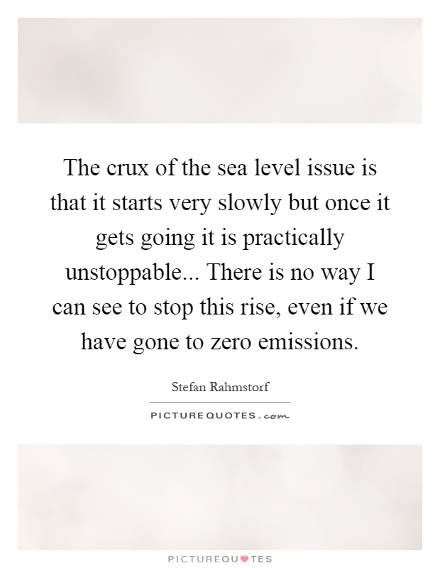 The crux of the sea level issue is that it starts very slowly but once it gets going it is practically unstoppable... There is no way I can see to stop this rise, even if we have gone to zero emissions Picture Quote #1