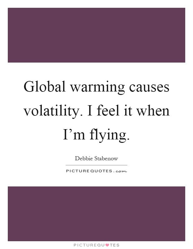 Global warming causes volatility. I feel it when I'm flying Picture Quote #1