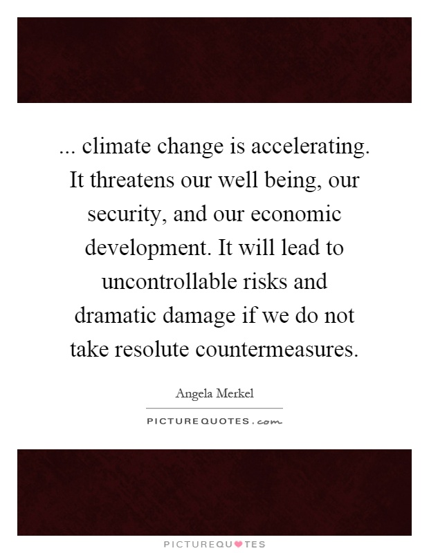 ... climate change is accelerating. It threatens our well being, our security, and our economic development. It will lead to uncontrollable risks and dramatic damage if we do not take resolute countermeasures Picture Quote #1