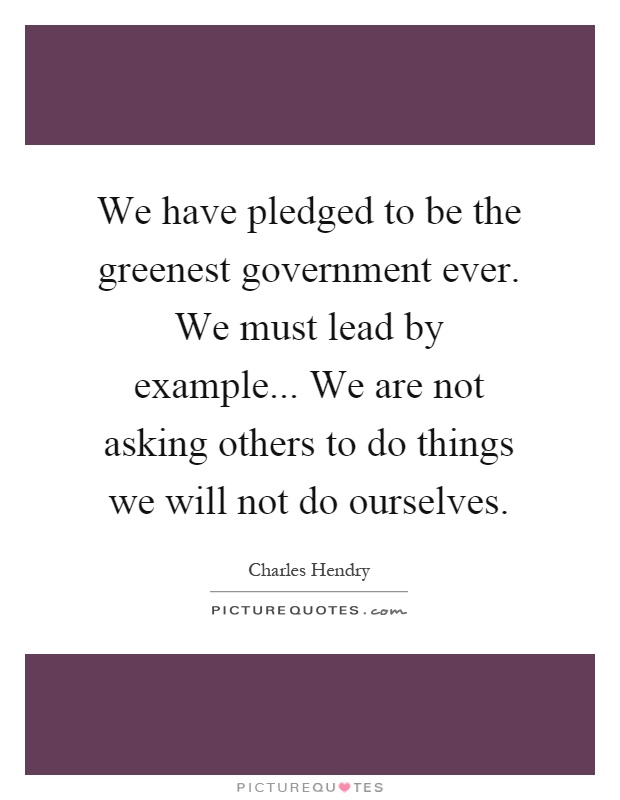 We have pledged to be the greenest government ever. We must lead by example... We are not asking others to do things we will not do ourselves Picture Quote #1