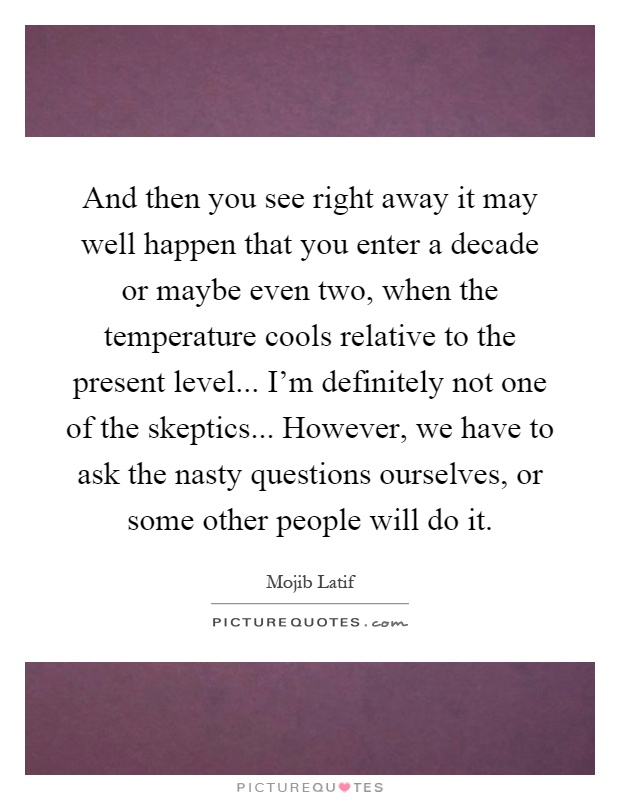 And then you see right away it may well happen that you enter a decade or maybe even two, when the temperature cools relative to the present level... I'm definitely not one of the skeptics... However, we have to ask the nasty questions ourselves, or some other people will do it Picture Quote #1