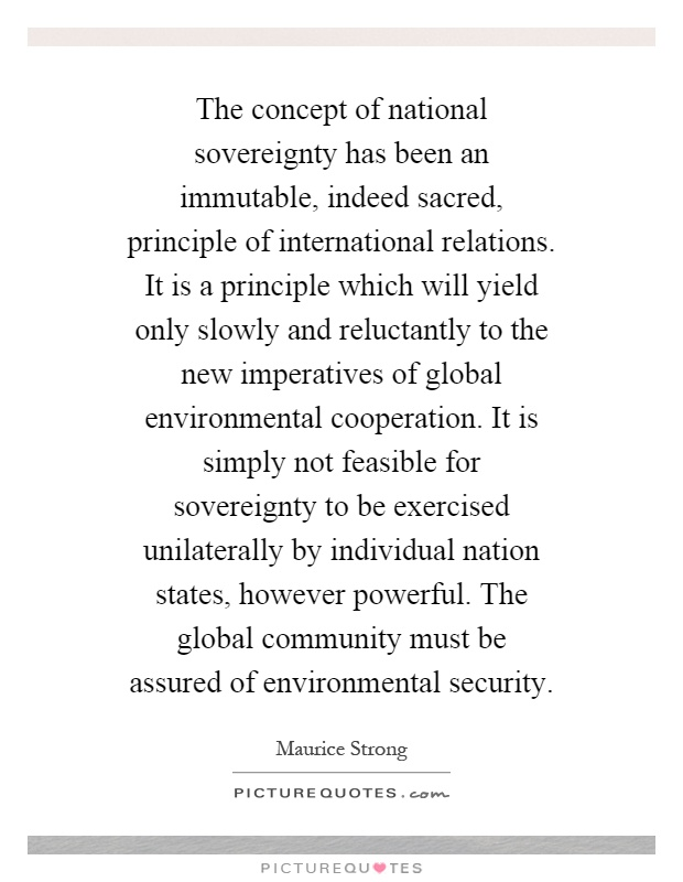 The concept of national sovereignty has been an immutable, indeed sacred, principle of international relations. It is a principle which will yield only slowly and reluctantly to the new imperatives of global environmental cooperation. It is simply not feasible for sovereignty to be exercised unilaterally by individual nation states, however powerful. The global community must be assured of environmental security Picture Quote #1