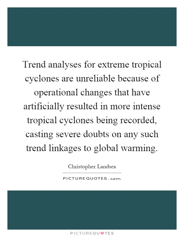 Trend analyses for extreme tropical cyclones are unreliable because of operational changes that have artificially resulted in more intense tropical cyclones being recorded, casting severe doubts on any such trend linkages to global warming Picture Quote #1