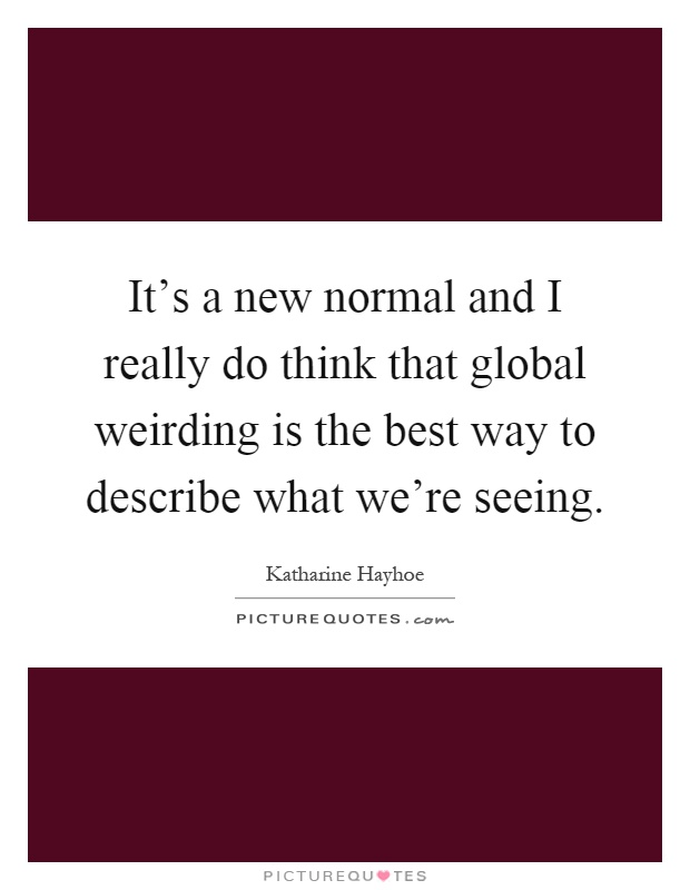 It's a new normal and I really do think that global weirding is the best way to describe what we're seeing Picture Quote #1