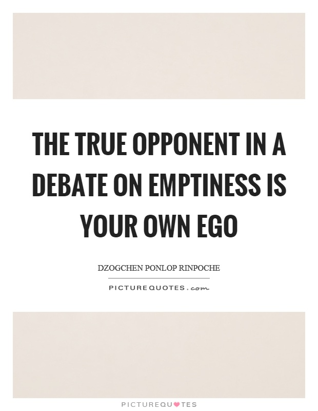 The true opponent in a debate on emptiness is your own ego Picture Quote #1