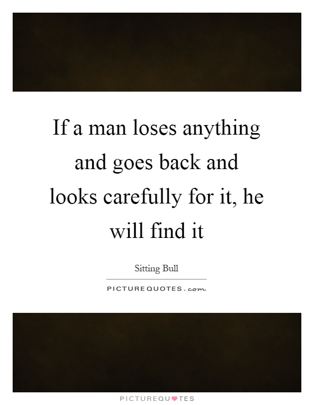 If a man loses anything and goes back and looks carefully for it, he will find it Picture Quote #1