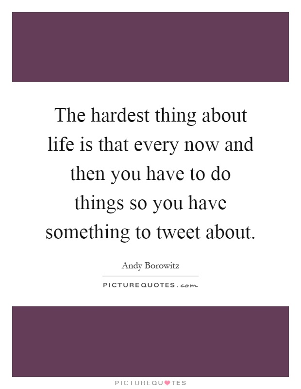 The hardest thing about life is that every now and then you have to do things so you have something to tweet about Picture Quote #1