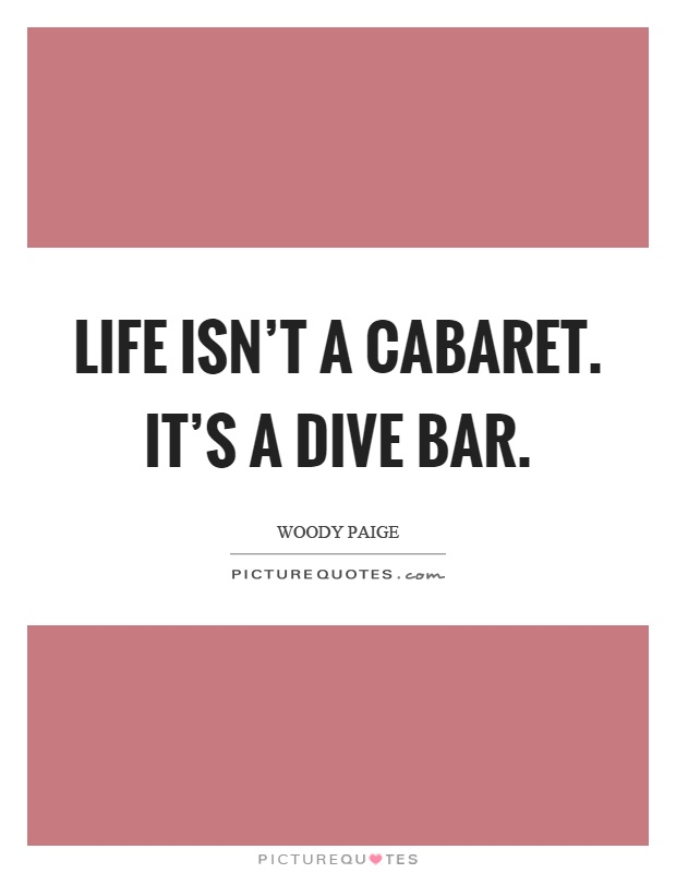 Life isn't a cabaret. It's a dive bar Picture Quote #1