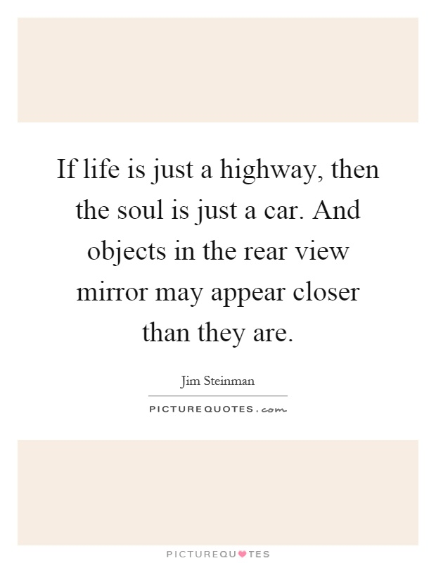 If life is just a highway, then the soul is just a car. And objects in the rear view mirror may appear closer than they are Picture Quote #1