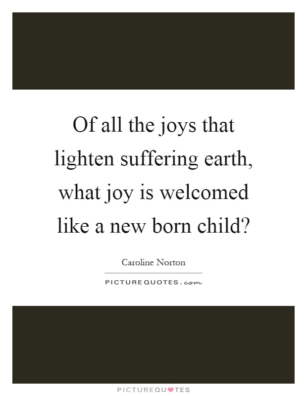Of all the joys that lighten suffering earth, what joy is welcomed like a new born child? Picture Quote #1