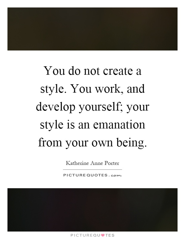 You do not create a style. You work, and develop yourself; your style is an emanation from your own being Picture Quote #1