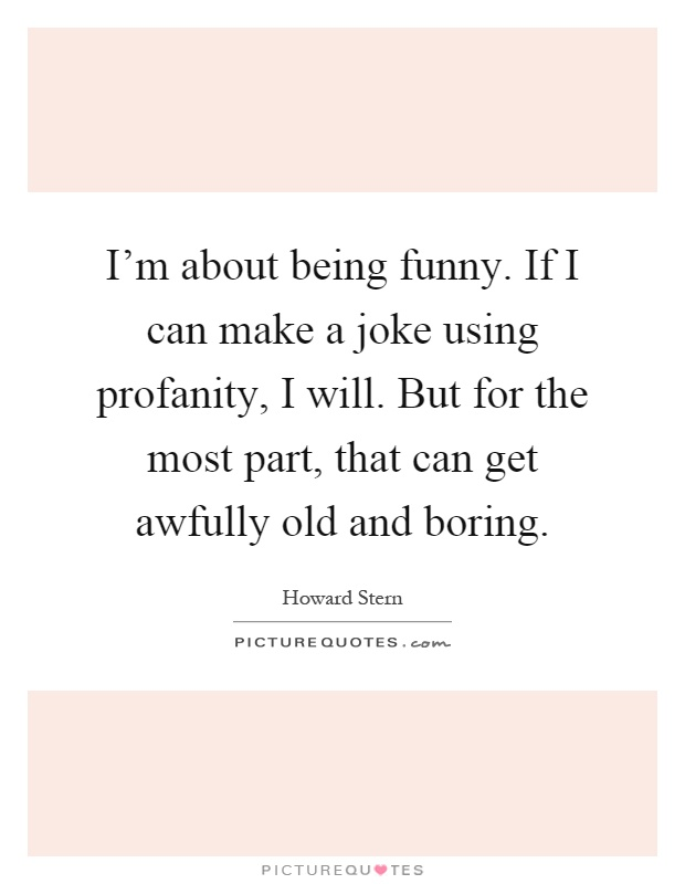 I'm about being funny. If I can make a joke using profanity, I will. But for the most part, that can get awfully old and boring Picture Quote #1