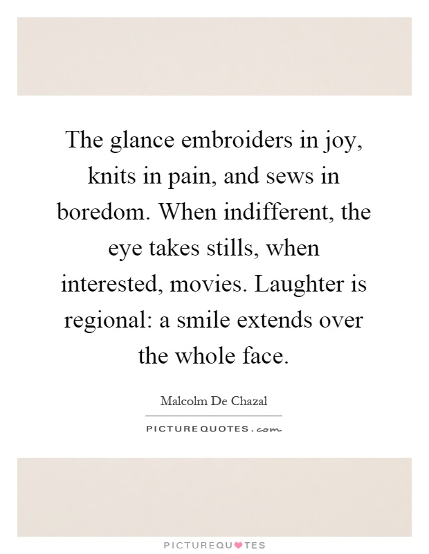 The glance embroiders in joy, knits in pain, and sews in boredom. When indifferent, the eye takes stills, when interested, movies. Laughter is regional: a smile extends over the whole face Picture Quote #1