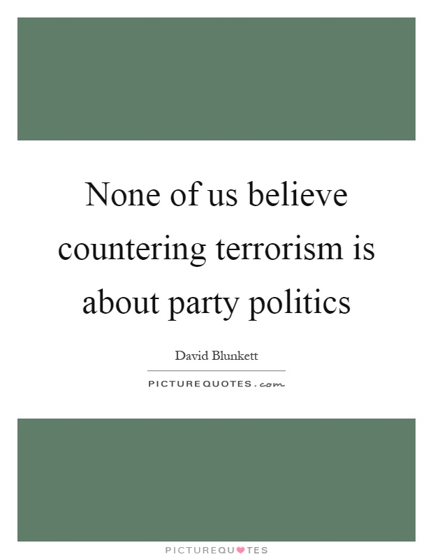 None of us believe countering terrorism is about party politics Picture Quote #1
