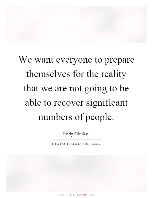 We want everyone to prepare themselves for the reality that we are not going to be able to recover significant numbers of people Picture Quote #1