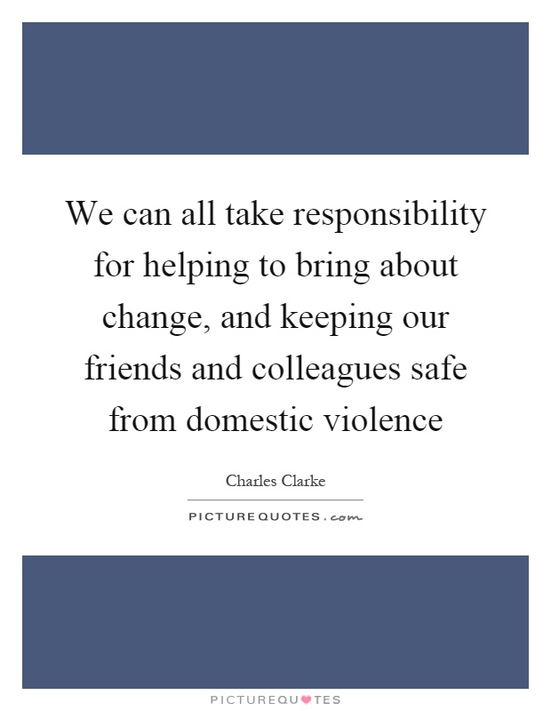 We can all take responsibility for helping to bring about change, and keeping our friends and colleagues safe from domestic violence Picture Quote #1
