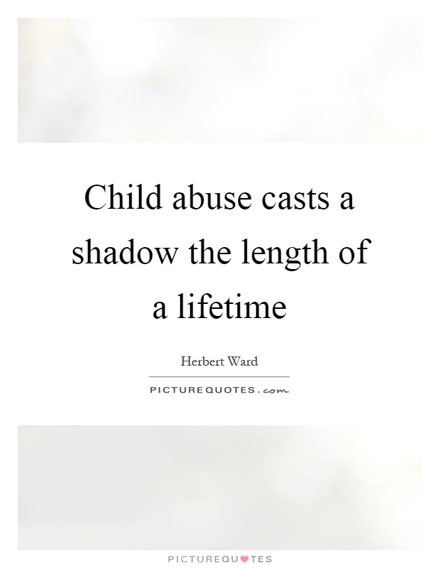 Child abuse casts a shadow the length of a lifetime Picture Quote #1
