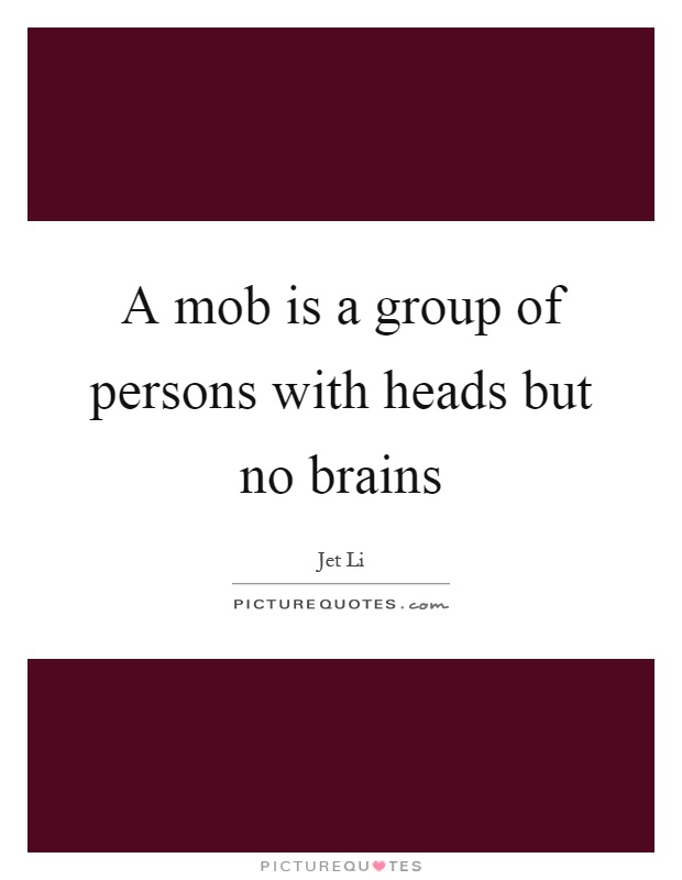 A mob is a group of persons with heads but no brains Picture Quote #1