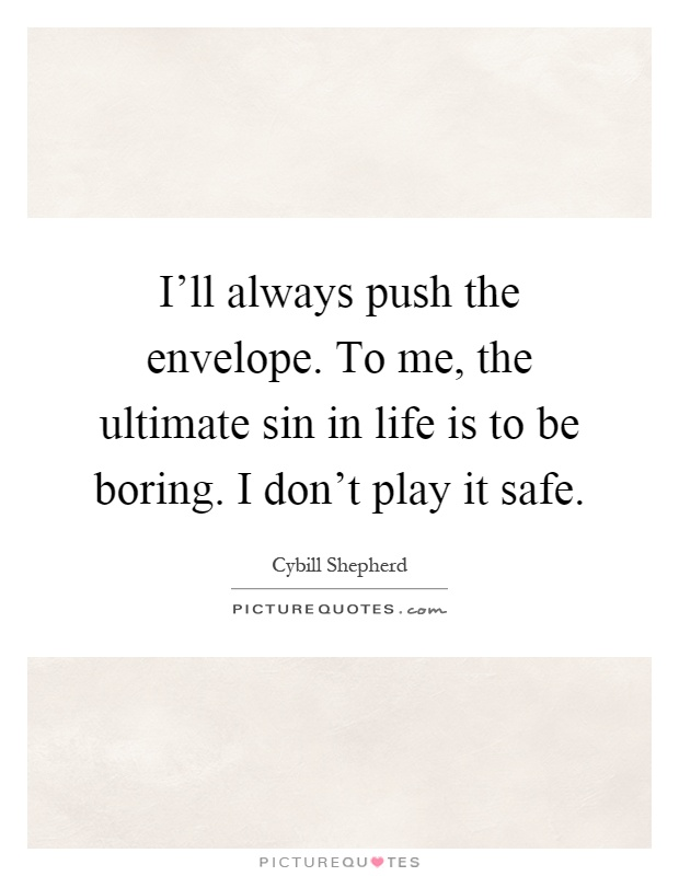 I'll always push the envelope. To me, the ultimate sin in life is to be boring. I don't play it safe Picture Quote #1