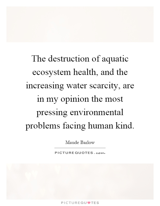 The destruction of aquatic ecosystem health, and the increasing water scarcity, are in my opinion the most pressing environmental problems facing human kind Picture Quote #1