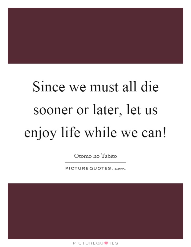 Since we must all die sooner or later, let us enjoy life while we can! Picture Quote #1