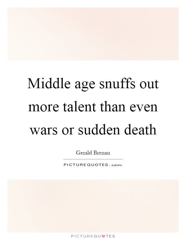 Middle age snuffs out more talent than even wars or sudden death Picture Quote #1