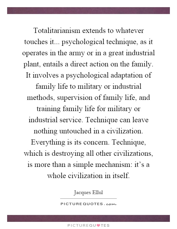 Totalitarianism extends to whatever touches it... psychological technique, as it operates in the army or in a great industrial plant, entails a direct action on the family. It involves a psychological adaptation of family life to military or industrial methods, supervision of family life, and training family life for military or industrial service. Technique can leave nothing untouched in a civilization. Everything is its concern. Technique, which is destroying all other civilizations, is more than a simple mechanism: it's a whole civilization in itself Picture Quote #1