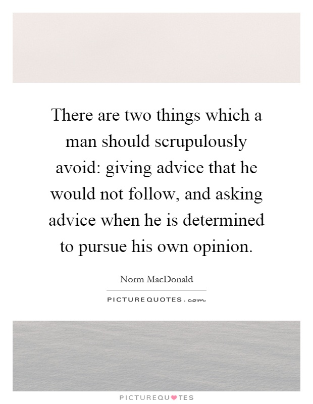 There are two things which a man should scrupulously avoid: giving advice that he would not follow, and asking advice when he is determined to pursue his own opinion Picture Quote #1