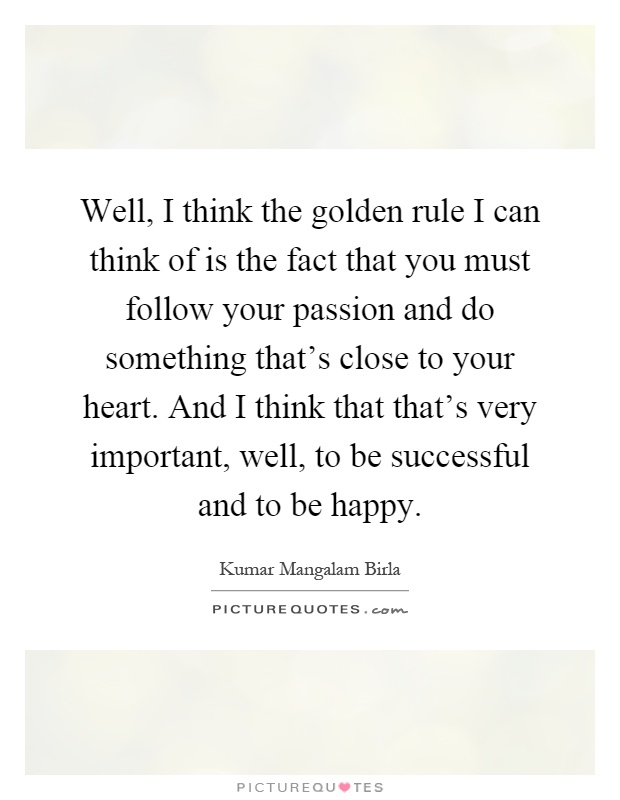 Well, I think the golden rule I can think of is the fact that you must follow your passion and do something that's close to your heart. And I think that that's very important, well, to be successful and to be happy Picture Quote #1