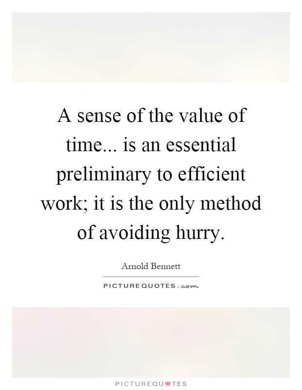 A sense of the value of time... is an essential preliminary to efficient work; it is the only method of avoiding hurry Picture Quote #1
