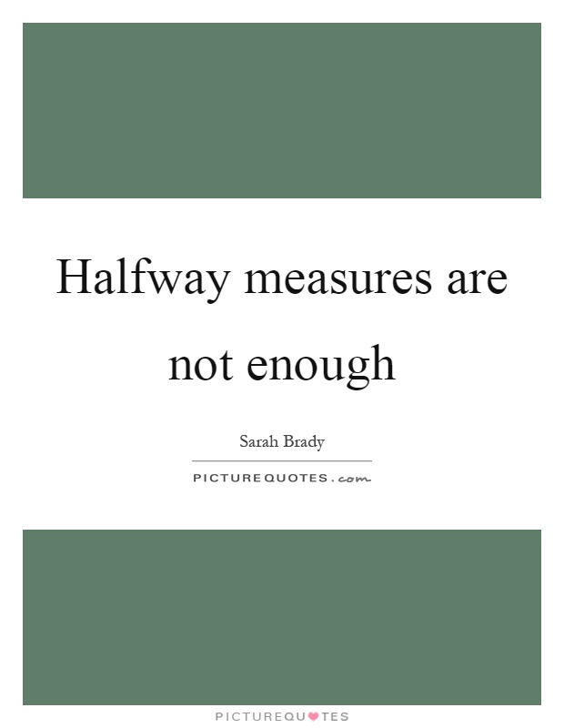 Halfway measures are not enough Picture Quote #1