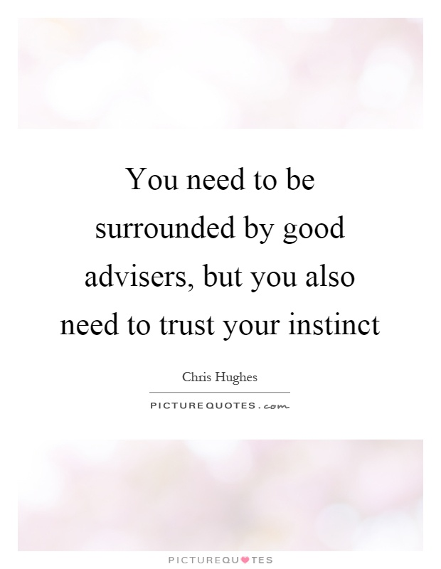 You need to be surrounded by good advisers, but you also need to trust your instinct Picture Quote #1