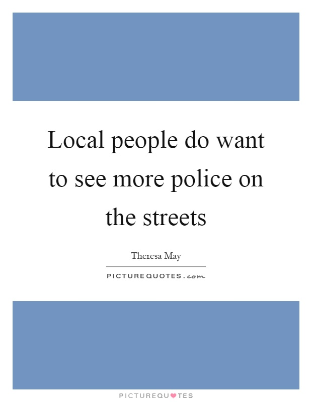 Local people do want to see more police on the streets Picture Quote #1