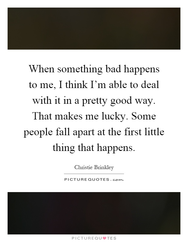When something bad happens to me, I think I'm able to deal with it in a pretty good way. That makes me lucky. Some people fall apart at the first little thing that happens Picture Quote #1