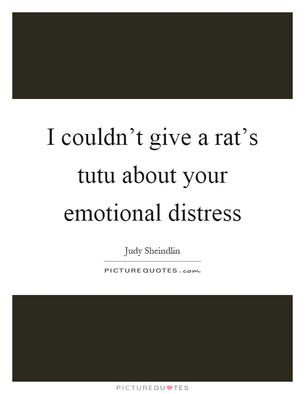 I couldn't give a rat's tutu about your emotional distress Picture Quote #1