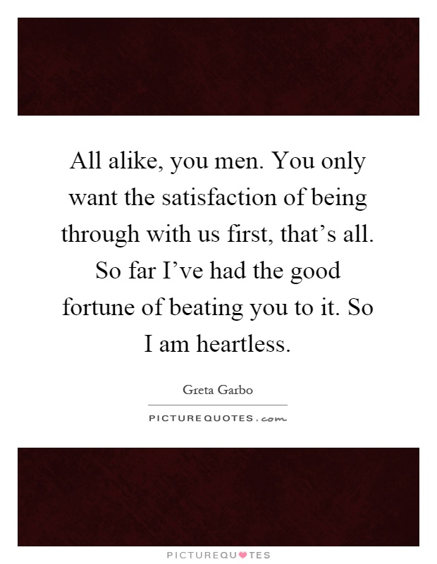 All alike, you men. You only want the satisfaction of being through with us first, that's all. So far I've had the good fortune of beating you to it. So I am heartless Picture Quote #1