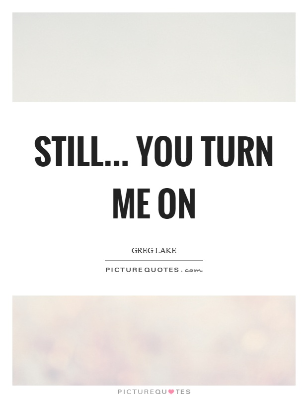 Still... you turn me on Picture Quote #1