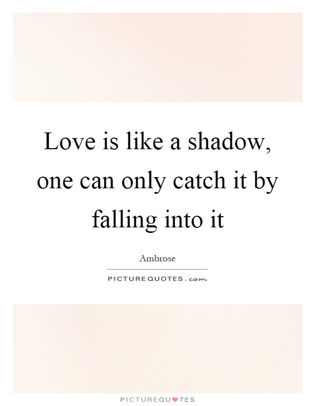 Love is like a shadow, one can only catch it by falling into it Picture Quote #1