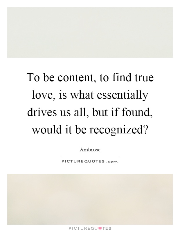 To be content, to find true love, is what essentially drives us all, but if found, would it be recognized? Picture Quote #1