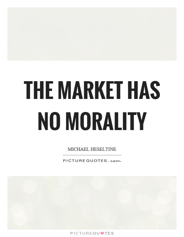 The market has no morality Picture Quote #1