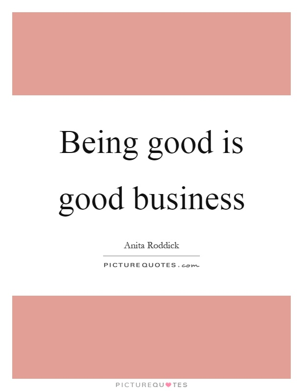 Being good is good business Picture Quote #1