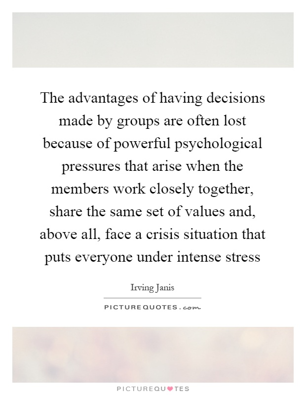 The advantages of having decisions made by groups are often lost because of powerful psychological pressures that arise when the members work closely together, share the same set of values and, above all, face a crisis situation that puts everyone under intense stress Picture Quote #1