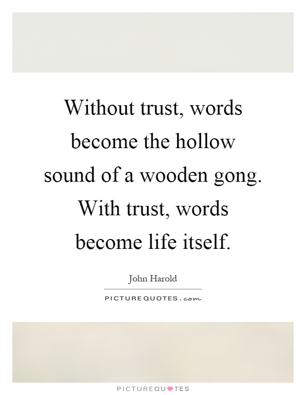 Without trust, words become the hollow sound of a wooden gong. With trust, words become life itself Picture Quote #1