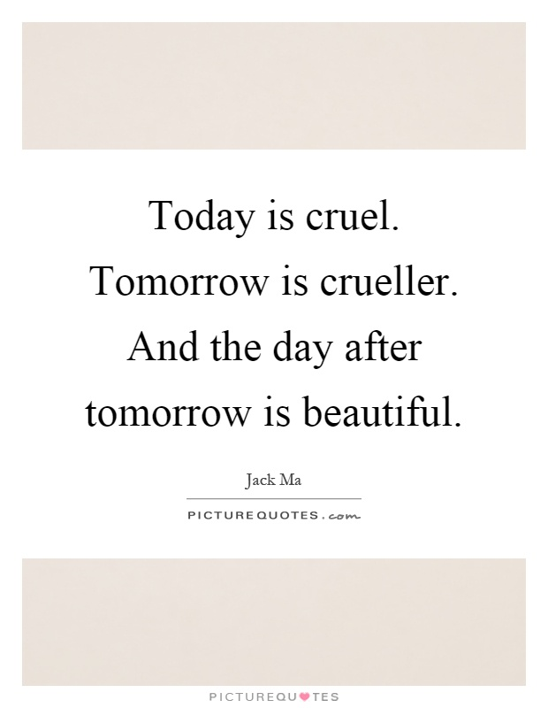 Today is cruel. Tomorrow is crueller. And the day after tomorrow is beautiful Picture Quote #1