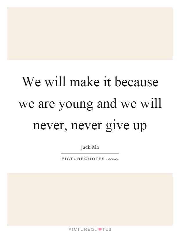 We will make it because we are young and we will never, never give up Picture Quote #1