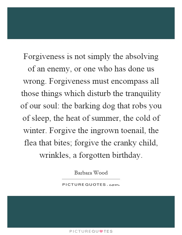 Forgiveness is not simply the absolving of an enemy, or one who has done us wrong. Forgiveness must encompass all those things which disturb the tranquility of our soul: the barking dog that robs you of sleep, the heat of summer, the cold of winter. Forgive the ingrown toenail, the flea that bites; forgive the cranky child, wrinkles, a forgotten birthday Picture Quote #1
